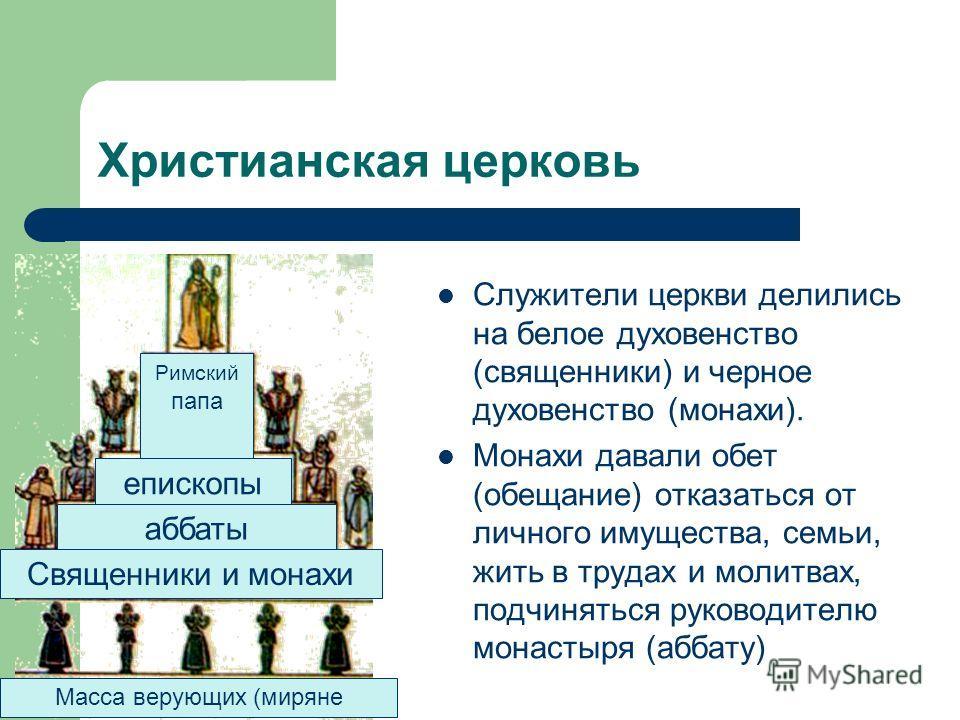 Служители церкви делились на белое духовенство (священники) и черное духовенство (монахи). Монахи давали обет (обещание) отказаться от личного имущества, семьи, жить в трудах и молитвах, подчиняться руководителю монастыря (аббату) Христианская церков