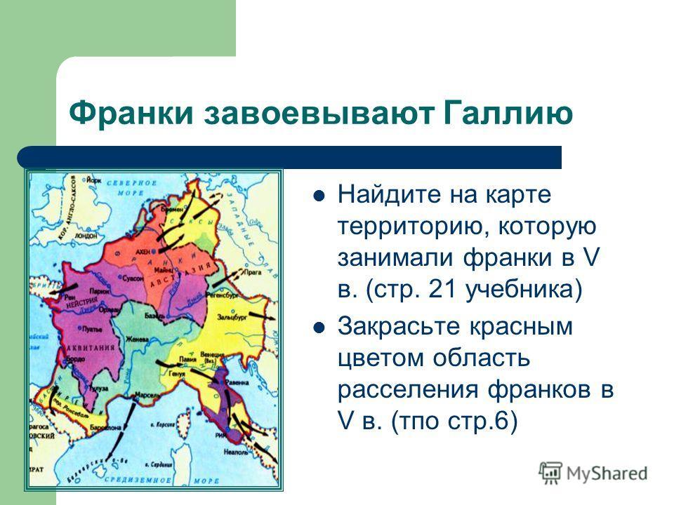 Франки завоевывают Галлию Найдите на карте территорию, которую занимали франки в V в. (стр. 21 учебника) Закрасьте красным цветом область расселения франков в V в. (тпо стр.6)