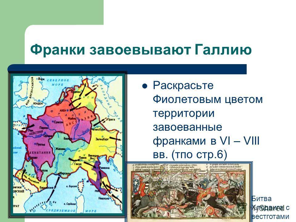 Франки завоевывают Галлию Раскрасьте Фиолетовым цветом территории завоеванные франками в VI – VIII вв. (тпо стр.6) 486 г Битва Хлодвига с вестготами