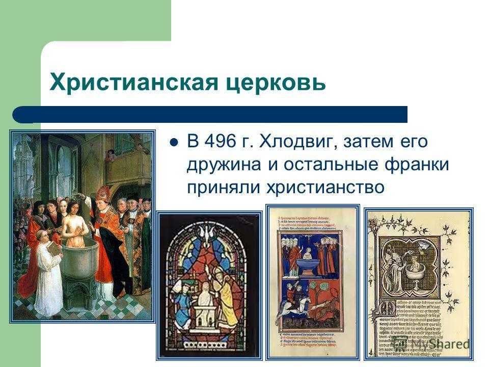 Христианская церковь В 496 г. Хлодвиг, затем его дружина и остальные франки приняли христианство
