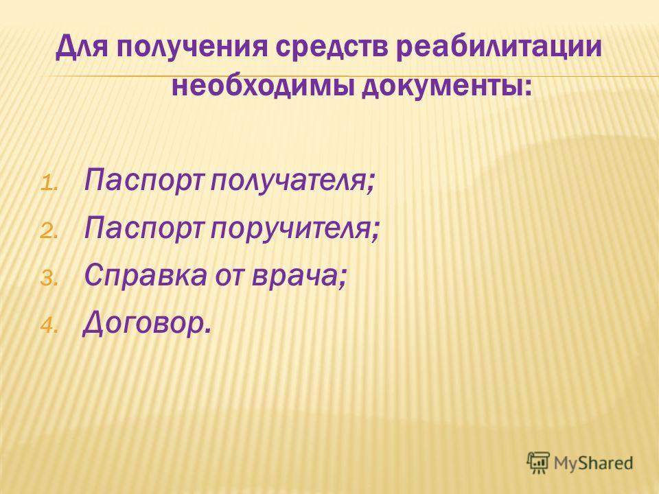 Для получения средств реабилитации необходимы документы: 1. Паспорт получателя; 2. Паспорт поручителя; 3. Справка от врача; 4. Договор.