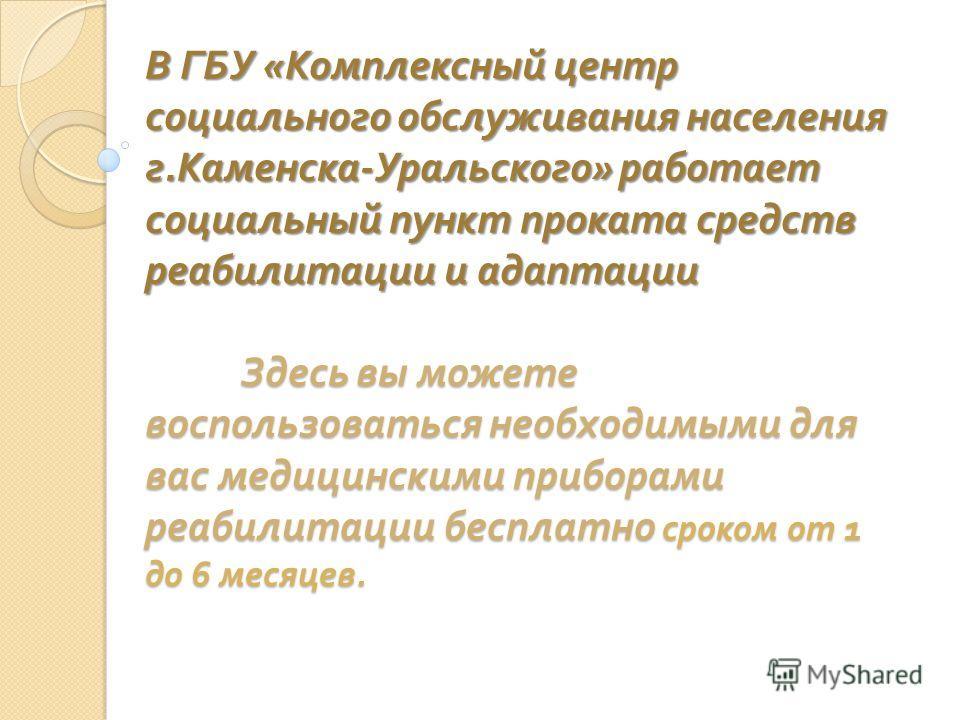 В ГБУ « Комплексный центр социального обслуживания населения г. Каменска - Уральского » работает социальный пункт проката средств реабилитации и адаптации Здесь вы можете воспользоваться необходимыми для вас медицинскими приборами реабилитации беспла