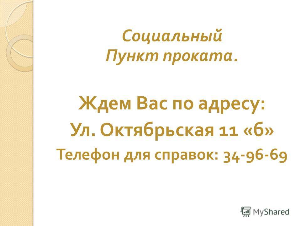 Социальный Пункт проката. Ждем Вас по адресу : Ул. Октябрьская 11 « б » Телефон для справок : 34-96-69