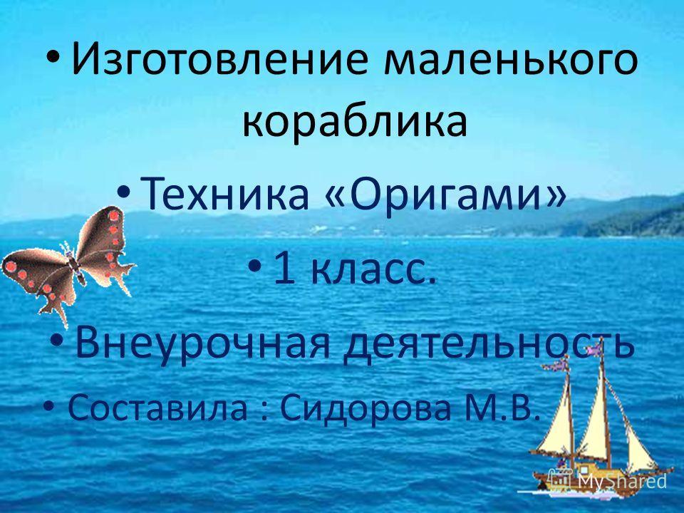Изготовление маленького кораблика Техника «Оригами» 1 класс. Внеурочная деятельность Составила : Сидорова М.В.