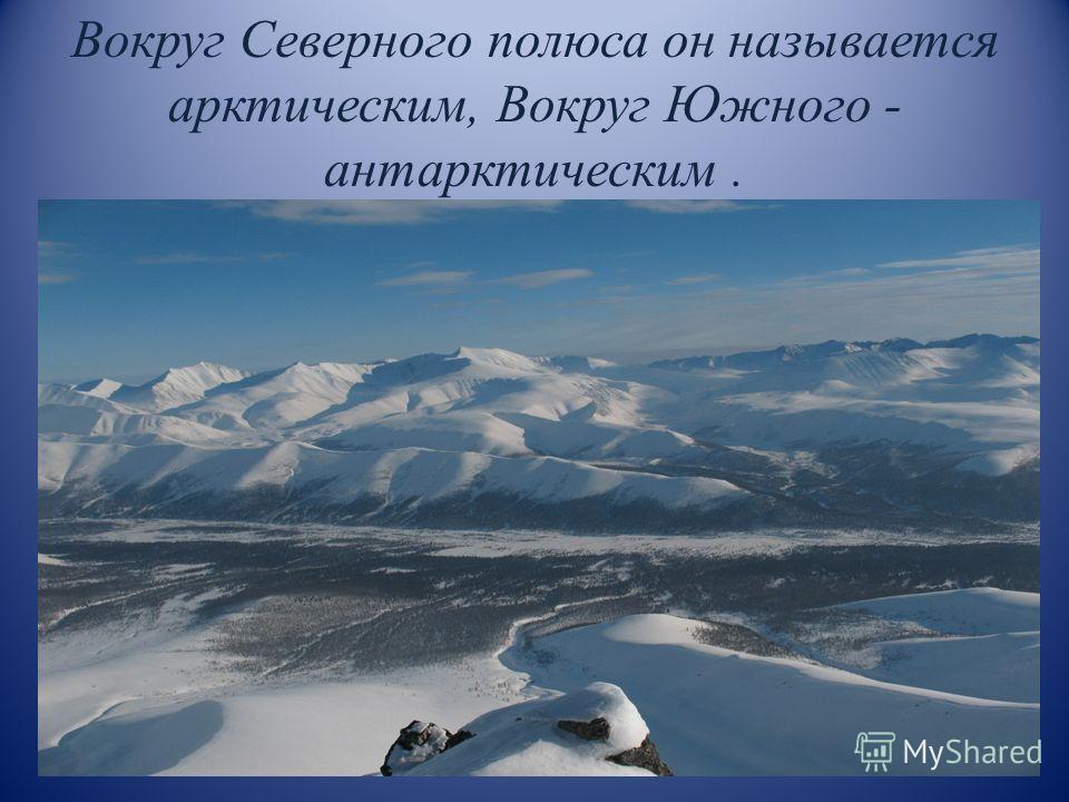 Вокруг Северного полюса он называется арктическим, Вокруг Южного - антарктическим.