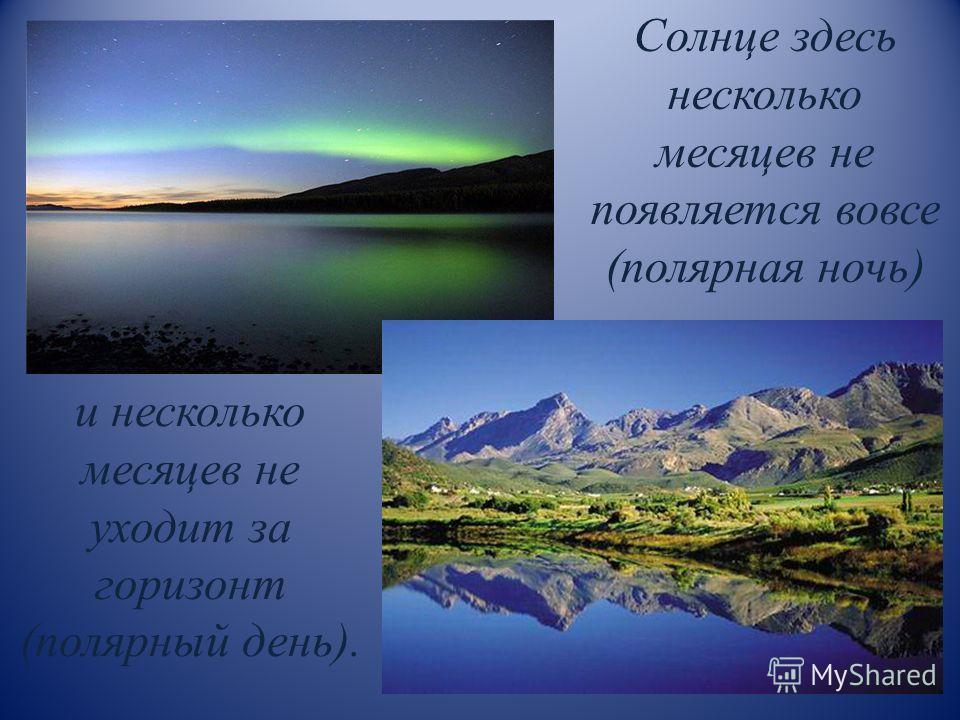 Солнце здесь несколько месяцев не появляется вовсе (полярная ночь) и несколько месяцев не уходит за горизонт (полярный день).