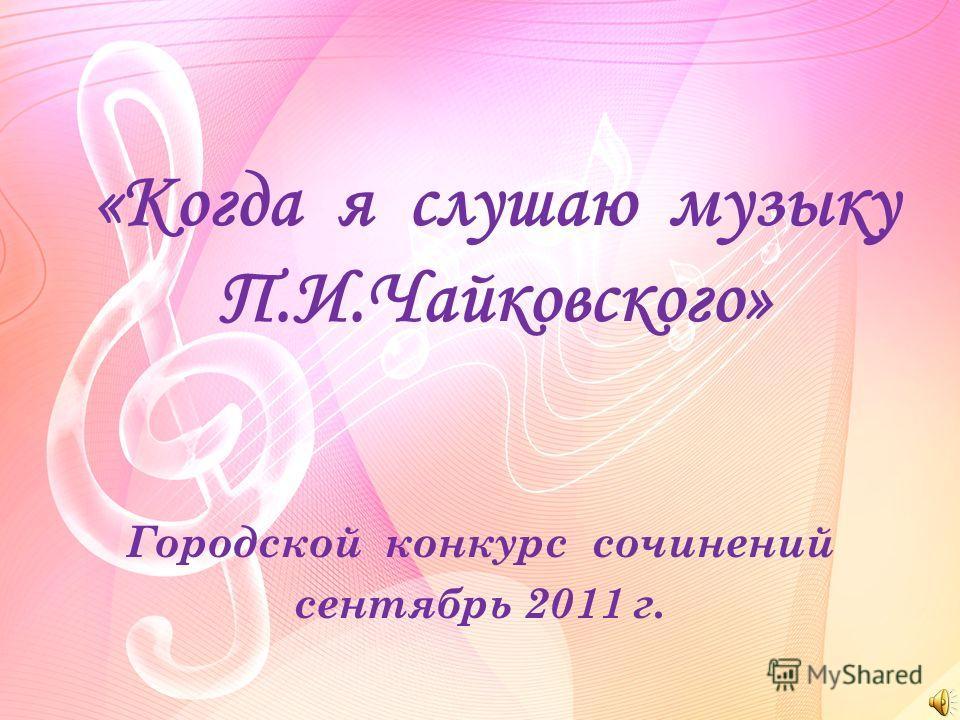 «Когда я слушаю музыку П.И.Чайковского» Городской конкурс сочинений сентябрь 2011 г.