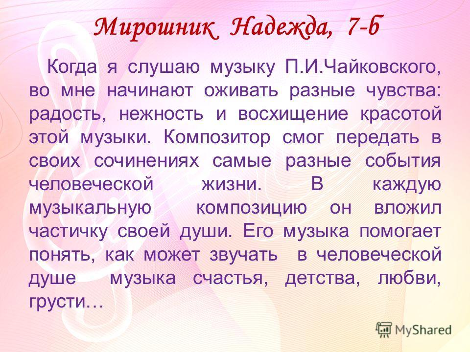 Мирошник Надежда, 7-б Когда я слушаю музыку П.И.Чайковского, во мне начинают оживать разные чувства: радость, нежность и восхищение красотой этой музыки. Композитор смог передать в своих сочинениях самые разные события человеческой жизни. В каждую му