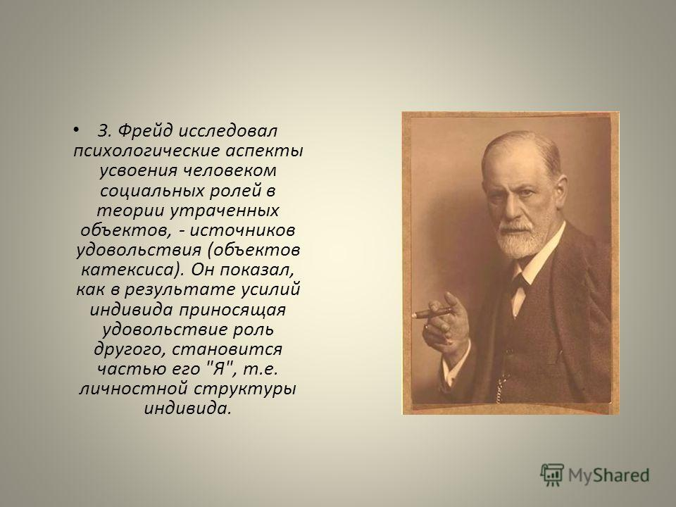 З. Фрейд исследовал психологические аспекты усвоения человеком социальных ролей в теории утраченных объектов, - источников удовольствия (объектов катексиса). Он показал, как в результате усилий индивида приносящая удовольствие роль другого, становитс