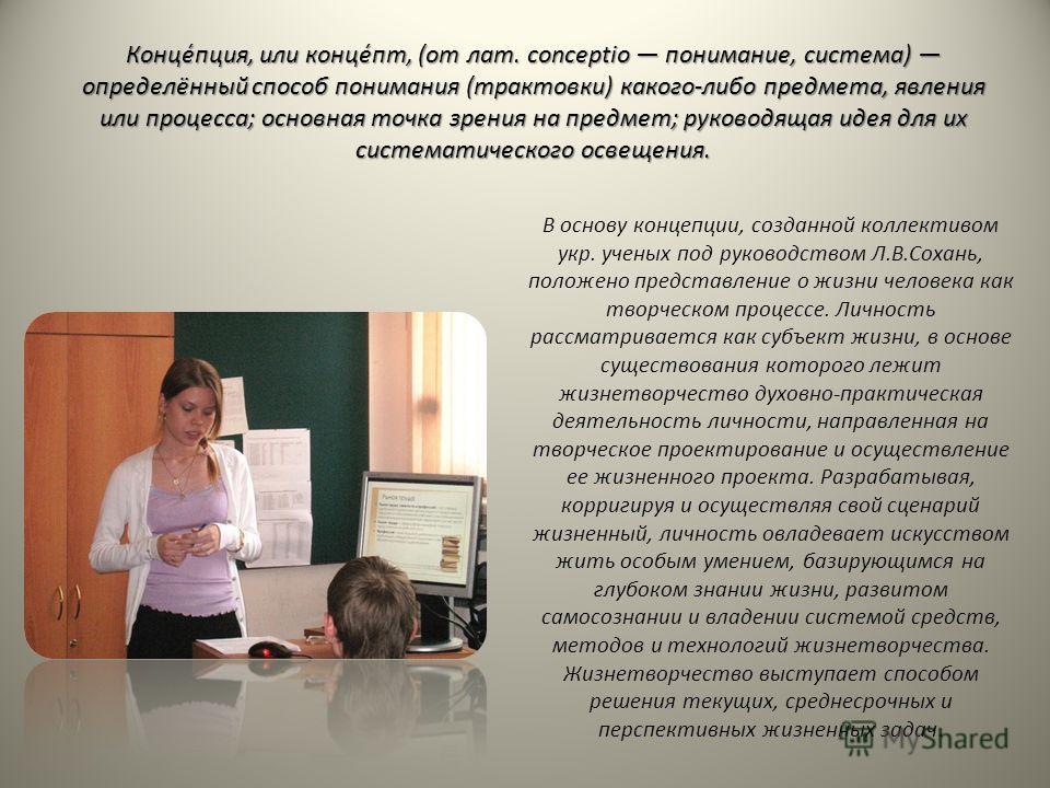 Конце́пция, или конце́пт, (от лат. conceptio понимание, система) определённый способ понимания (трактовки) какого-либо предмета, явления или процесса; основная точка зрения на предмет; руководящая идея для их систематического освещения. В основу конц