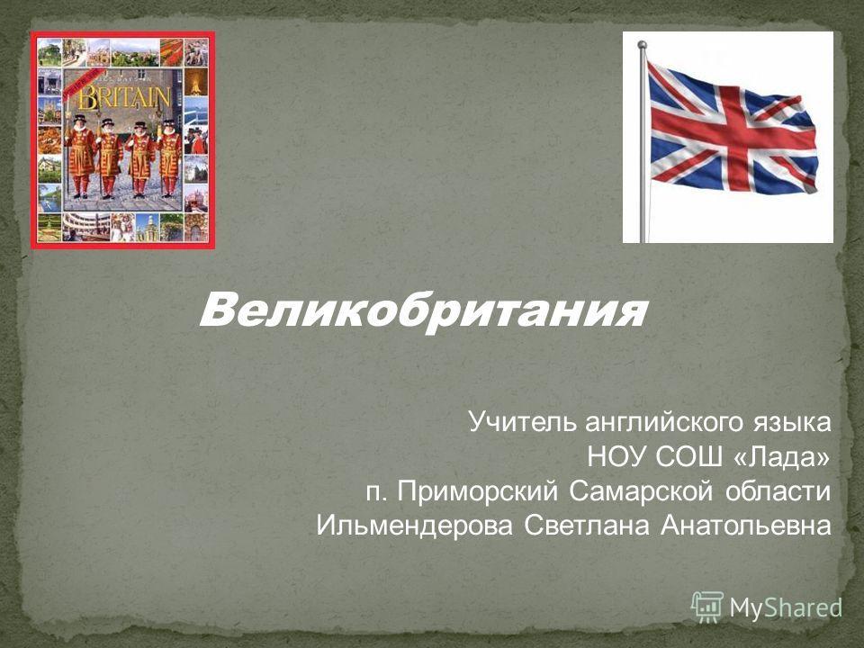 Великобритания Учитель английского языка НОУ СОШ «Лада» п. Приморский Самарской области Ильмендерова Светлана Анатольевна