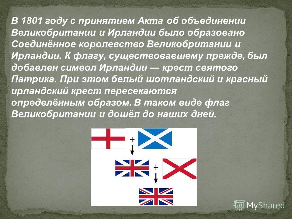 В 1801 году с принятием Акта об объединении Великобритании и Ирландии было образовано Соединённое королевство Великобритании и Ирландии. К флагу, существовавшему прежде, был добавлен символ Ирландии крест святого Патрика. При этом белый шотландский и