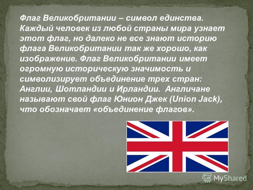 Флаг Великобритании – символ единства. Каждый человек из любой страны мира узнает этот флаг, но далеко не все знают историю флага Великобритании так же хорошо, как изображение. Флаг Великобритании имеет огромную историческую значимость и символизируе