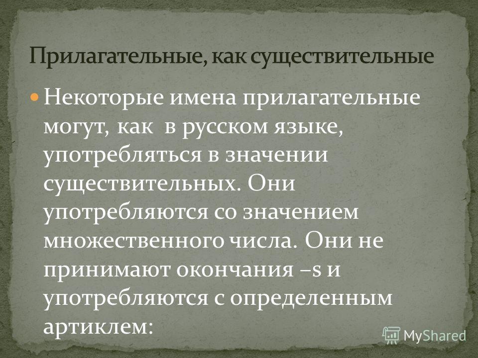 Некоторые имена прилагательные могут, как в русском языке, употребляться в значении существительных. Они употребляются со значением множественного числа. Они не принимают окончания –s и употребляются с определенным артиклем: