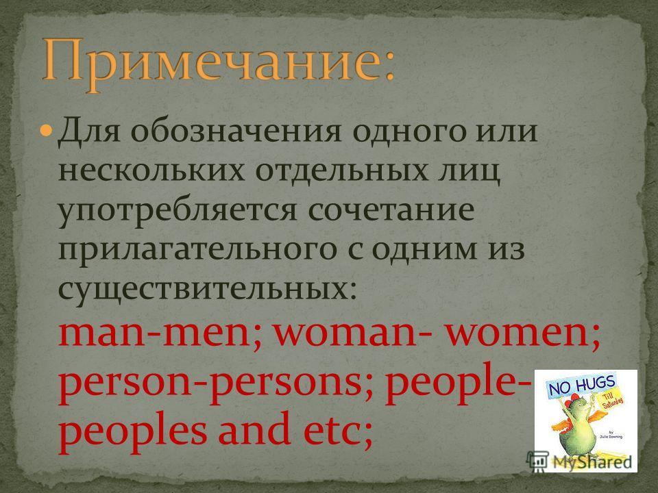 Для обозначения одного или нескольких отдельных лиц употребляется сочетание прилагательного с одним из существительных: man-men; woman- women; person-persons; people- peoples and etc;