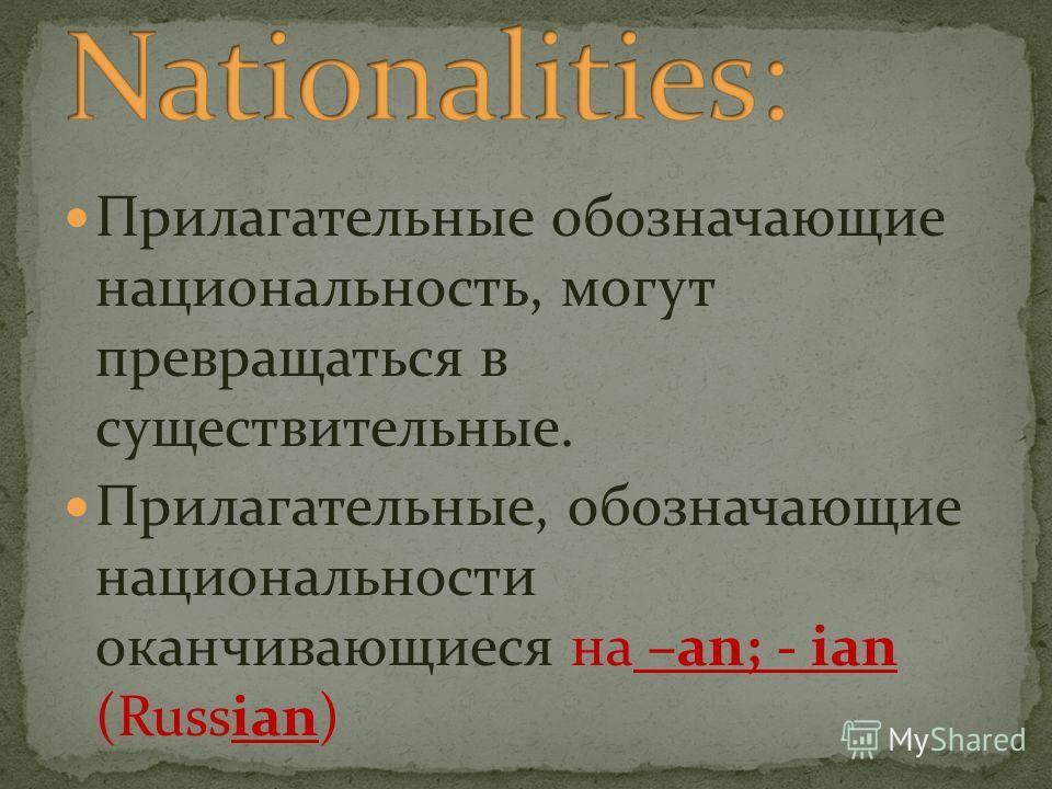 Прилагательные обозначающие национальность, могут превращаться в существительные. Прилагательные, обозначающие национальности оканчивающиеся на –an; - ian (Russian)