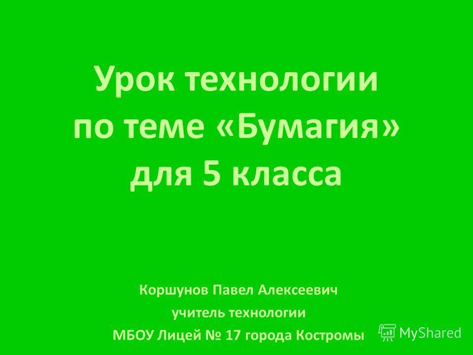 Урок технологии по теме «Бумагия» для 5 класса Коршунов Павел Алексеевич учитель технологии МБОУ Лицей 17 города Костромы