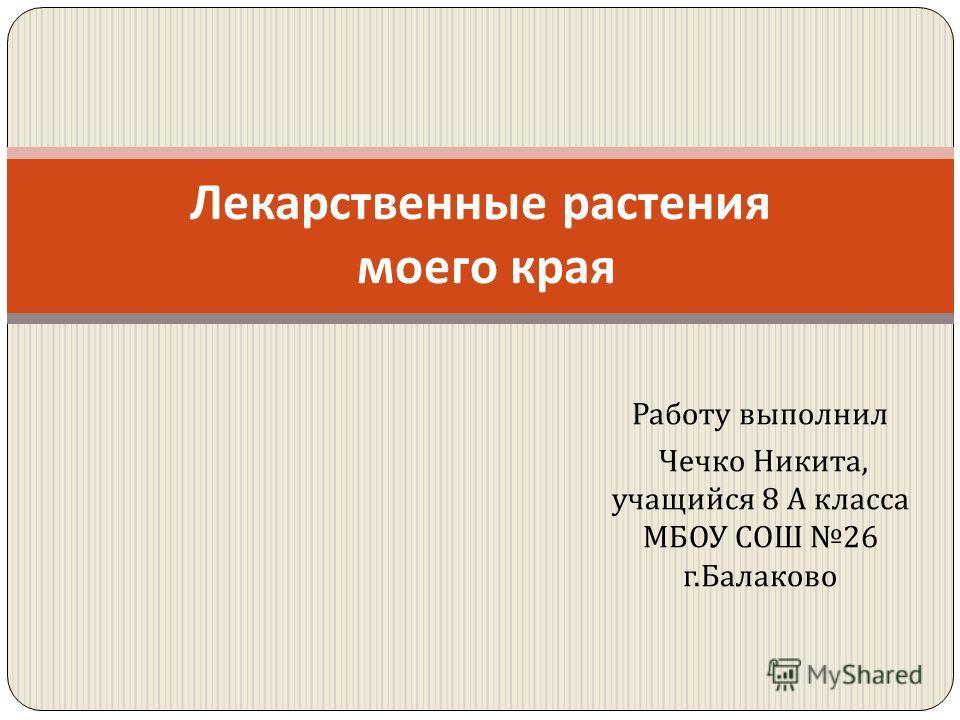 Работу выполнил Чечко Никита, учащийся 8 А класса МБОУ СОШ 26 г. Балаково Лекарственные растения моего края