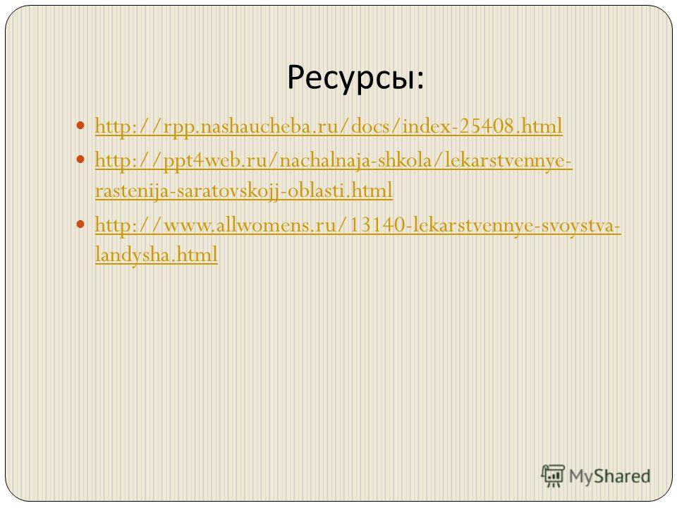 Ресурсы : http://rpp.nashaucheba.ru/docs/index-25408.html http://ppt4web.ru/nachalnaja-shkola/lekarstvennye- rastenija-saratovskojj-oblasti.html http://ppt4web.ru/nachalnaja-shkola/lekarstvennye- rastenija-saratovskojj-oblasti.html http://www.allwome