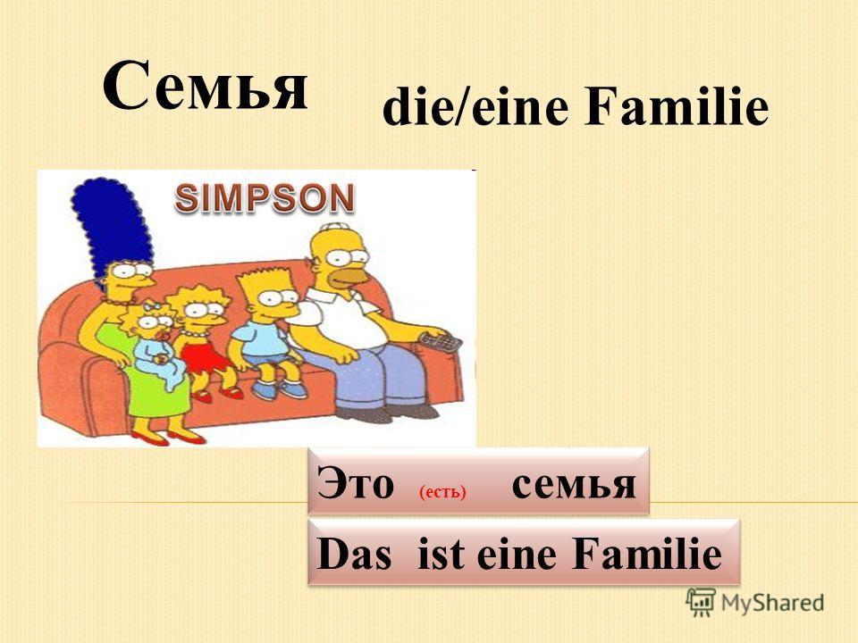 die/eine Familie Семья Das ist eine Familie Это (есть) семья
