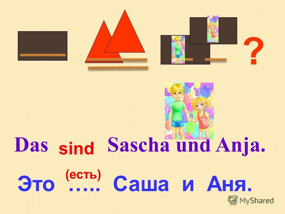 ? Das Sascha und Anja. Это ….. Саша и Аня. (есть) sind