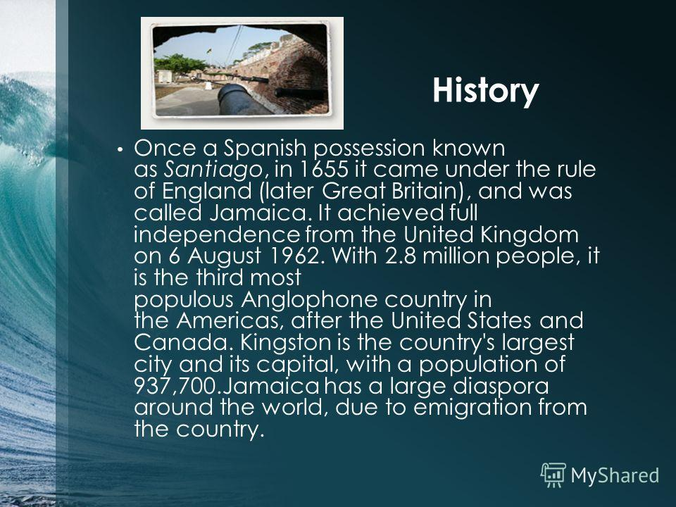 History Once a Spanish possession known as Santiago, in 1655 it came under the rule of England (later Great Britain), and was called Jamaica. It achieved full independence from the United Kingdom on 6 August 1962. With 2.8 million people, it is the t
