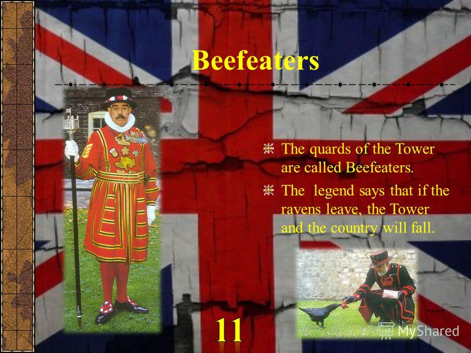Beefeaters The quards of the Tower are called Beefeaters. The legend says that if the ravens leave, the Tower and the country will fall.