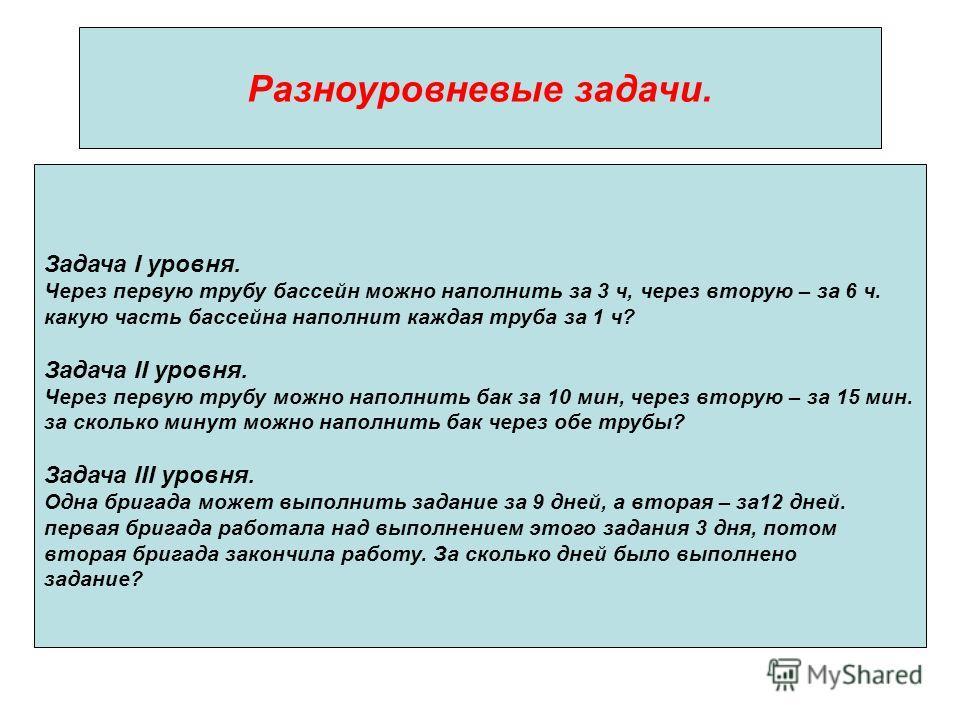 Разноуровневые задачи. Задача I уровня. Через первую трубу бассейн можно наполнить за 3 ч, через вторую – за 6 ч. какую часть бассейна наполнит каждая труба за 1 ч? Задача II уровня. Через первую трубу можно наполнить бак за 10 мин, через вторую – за