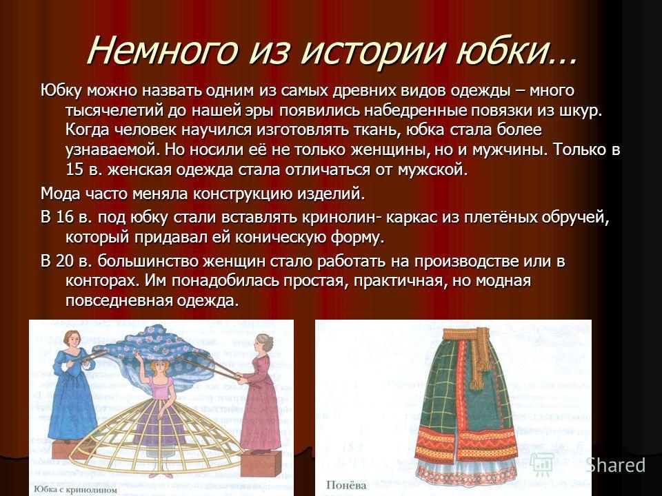 Немного из истории юбки… Юбку можно назвать одним из самых древних видов одежды – много тысячелетий до нашей эры появились набедренные повязки из шкур. Когда человек научился изготовлять ткань, юбка стала более узнаваемой. Но носили её не только женщ