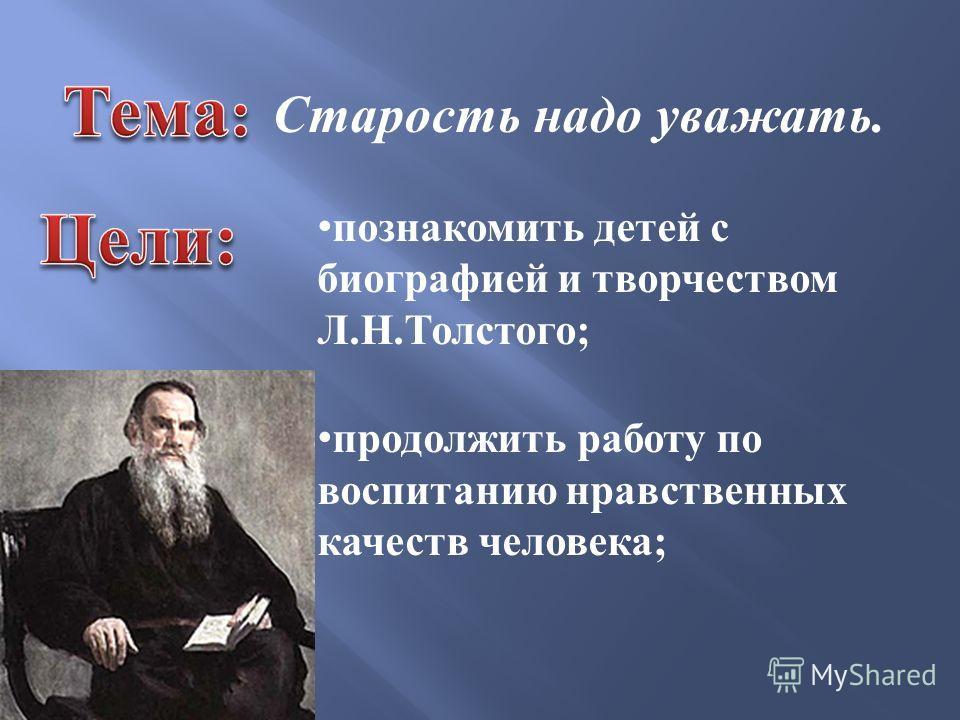 познакомить детей с биографией и творчеством Л.Н.Толстого; продолжить работу по воспитанию нравственных качеств человека; Старость надо уважать.