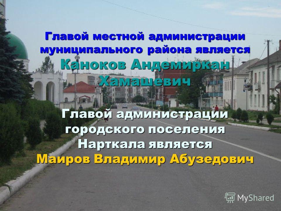 Главой местной администрации муниципального района является Каноков Андемиркан Хамашевич Главой администрации городского поселения Нарткала является Маиров Владимир Абузедович