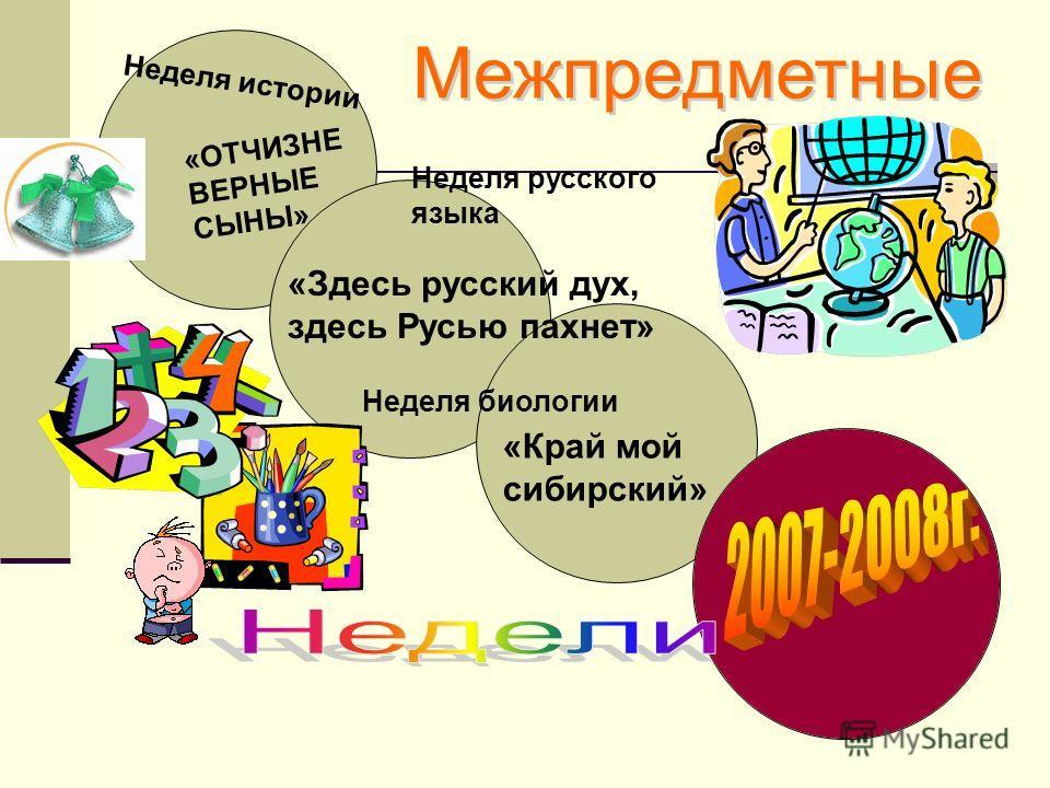 Неделя истории «ОТЧИЗНЕ ВЕРНЫЕ СЫНЫ» Неделя русского языка «Здесь русский дух, здесь Русью пахнет» Неделя биологии «Край мой сибирский»