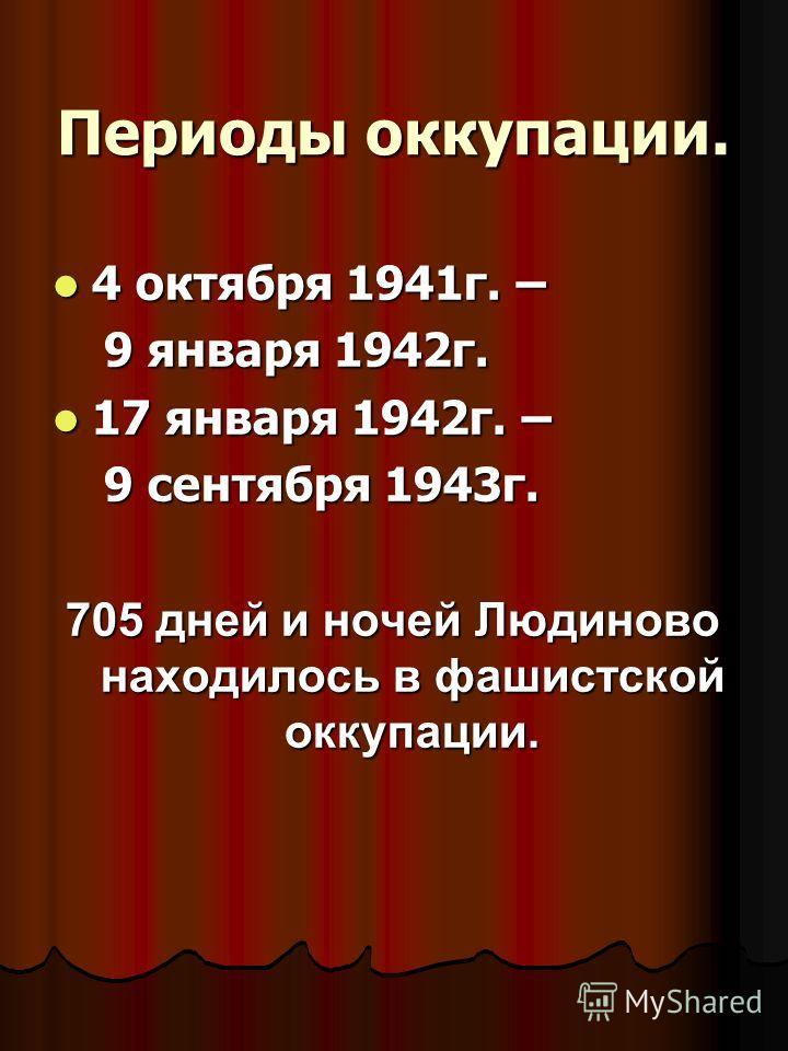 Периоды оккупации. 4 октября 1941г. – 4 октября 1941г. – 9 января 1942г. 9 января 1942г. 17 января 1942г. – 17 января 1942г. – 9 сентября 1943г. 9 сентября 1943г. 705 дней и ночей Людиново находилось в фашистской оккупации.