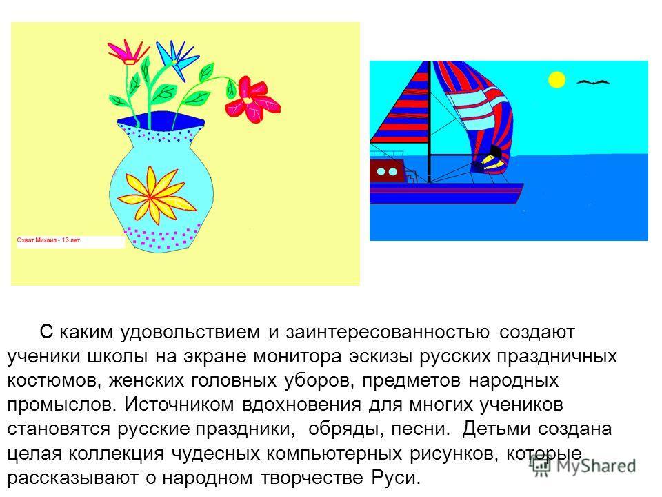 С каким удовольствием и заинтересованностью создают ученики школы на экране монитора эскизы русских праздничных костюмов, женских головных уборов, предметов народных промыслов. Источником вдохновения для многих учеников становятся русские праздники,