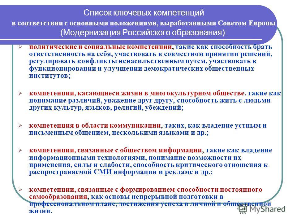 Список ключевых компетенций в соответствии с основными положениями, выработанными Советом Европы (Модернизация Российского образования): политические и социальные компетенции, такие как способность брать ответственность на себя, участвовать в совмест