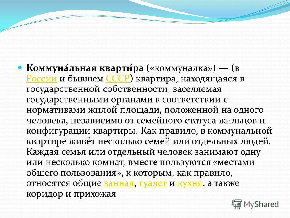 Коммуна́льная кварти́ра («коммуналка») (в России и бывшем СССР) квартира, находящаяся в государственной собственности, заселяемая государственными органами в соответствии с нормативами жилой площади, положенной на одного человека, независимо от семей