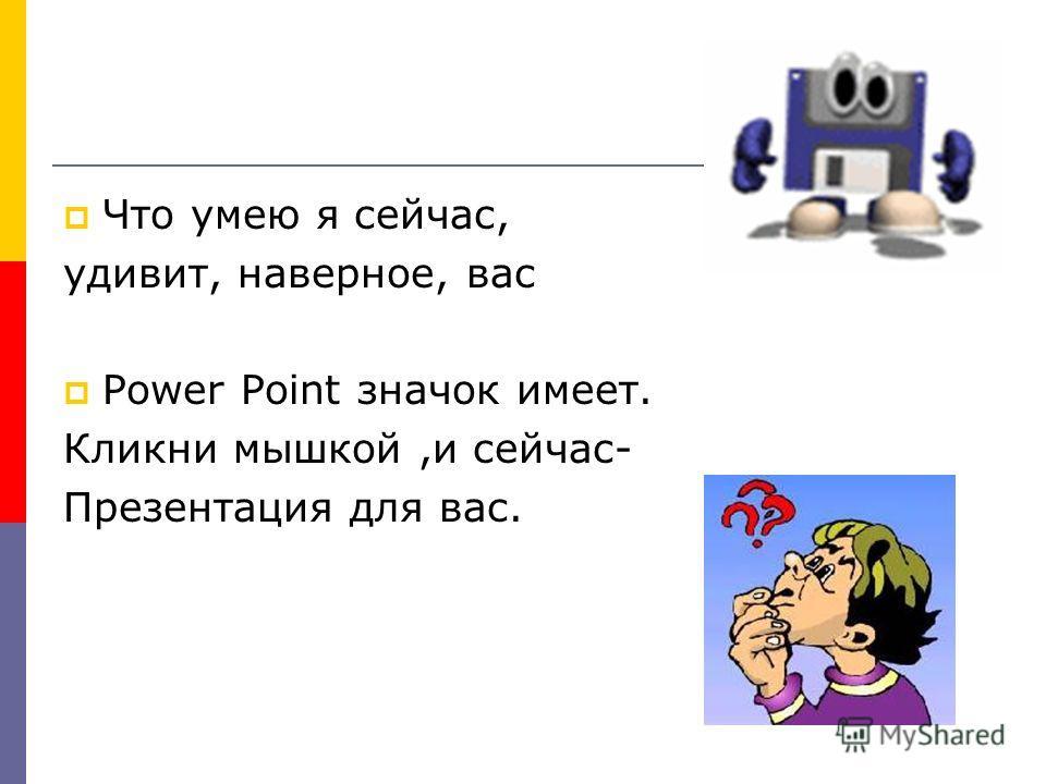 Что умею я сейчас, удивит, наверное, вас Power Point значок имеет. Кликни мышкой,и сейчас- Презентация для вас.