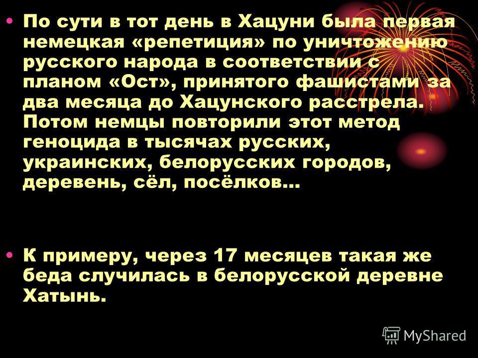 По сути в тот день в Хацуни была первая немецкая «репетиция» по уничтожению русского народа в соответствии с планом «Ост», принятого фашистами за два месяца до Хацунского расстрела. Потом немцы повторили этот метод геноцида в тысячах русских, украинс