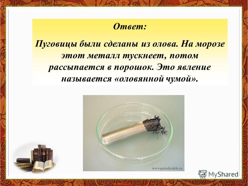 Ответ: Пуговицы были сделаны из олова. На морозе этот металл тускнеет, потом рассыпается в порошок. Это явление называется «оловянной чумой».