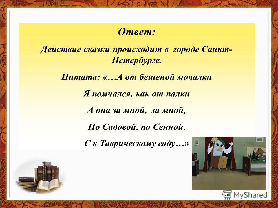Ответ: Действие сказки происходит в городе Санкт- Петербурге. Цитата: «…А от бешеной мочалки Я помчался, как от палки А она за мной, за мной, По Садовой, по Сенной, С к Таврическому саду…»