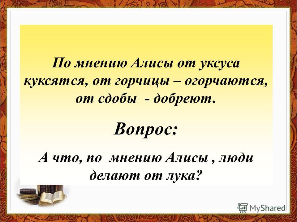 По мнению Алисы от уксуса куксятся, от горчицы – огорчаются, от сдобы - добреют. Вопрос: А что, по мнению Алисы, люди делают от лука?