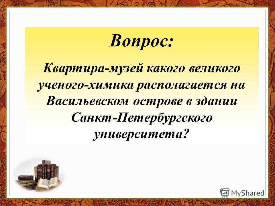 Вопрос: Квартира-музей какого великого ученого-химика располагается на Васильевском острове в здании Санкт-Петербургского университета?