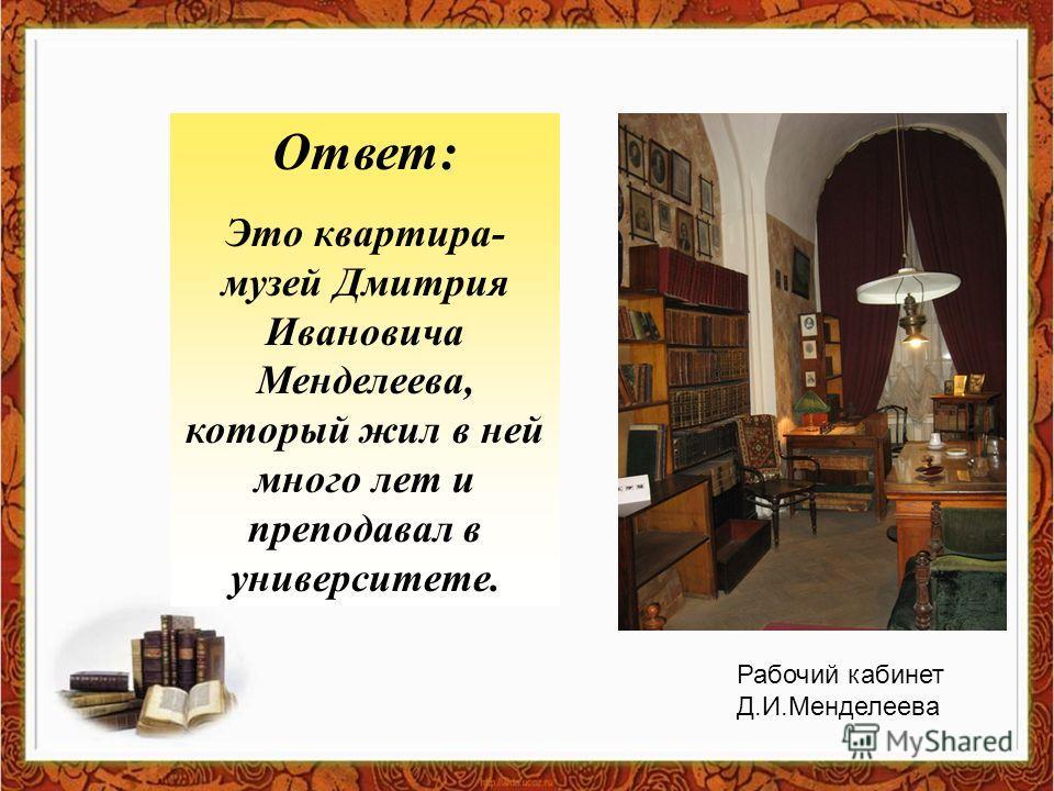 Ответ: Это квартира- музей Дмитрия Ивановича Менделеева, который жил в ней много лет и преподавал в университете. Рабочий кабинет Д.И.Менделеева