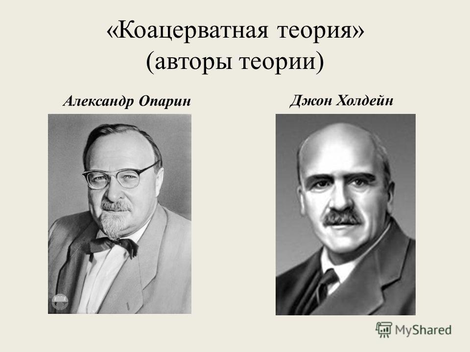 «Коацерватная теория» (авторы теории) Александр ОпаринДжон Холдейн