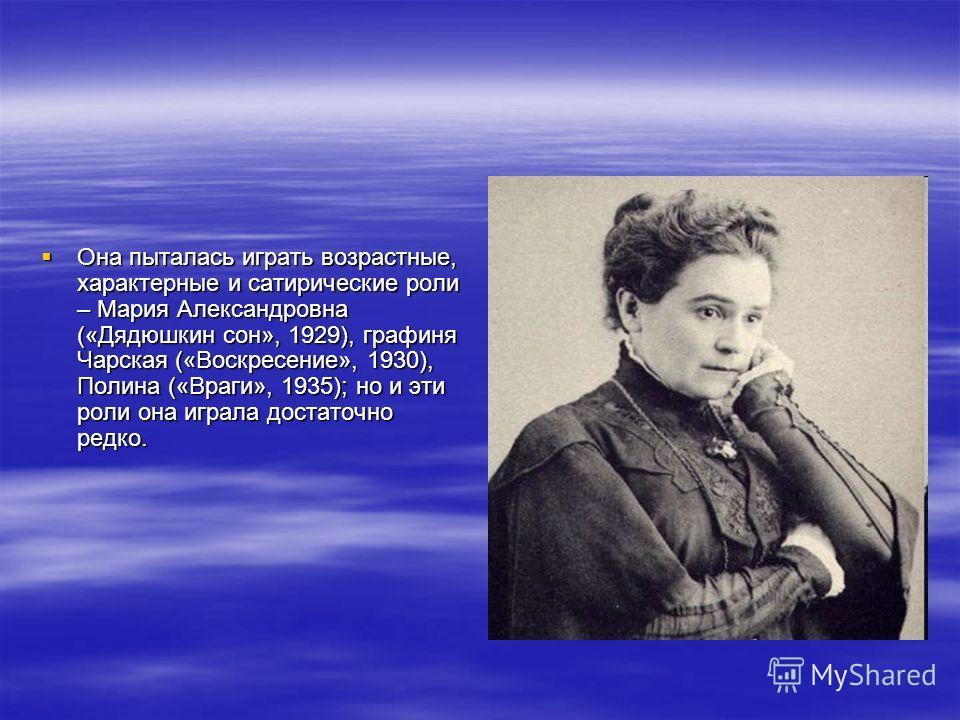 Она пыталась играть возрастные, характерные и сатирические роли – Мария Александровна («Дядюшкин сон», 1929), графиня Чарская («Воскресение», 1930), Полина («Враги», 1935); но и эти роли она играла достаточно редко. Она пыталась играть возрастные, ха
