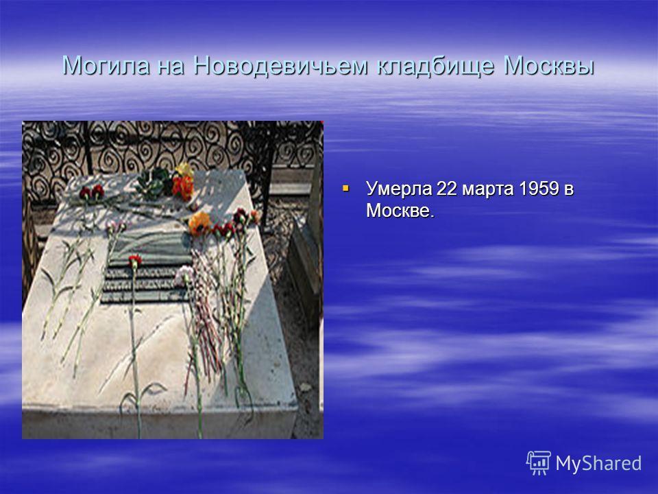 Могила на Новодевичьем кладбище Москвы Умерла 22 марта 1959 в Москве. Умерла 22 марта 1959 в Москве.