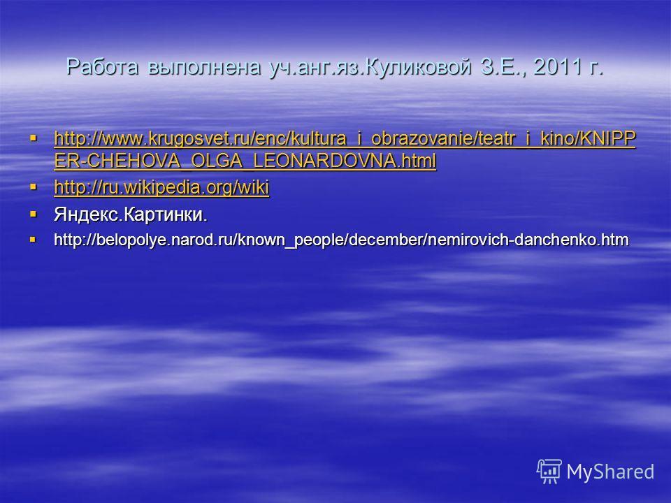 Работа выполнена уч.анг.яз.Куликовой З.Е., 2011 г. http://www.krugosvet.ru/enc/kultura_i_obrazovanie/teatr_i_kino/KNIPP ER-CHEHOVA_OLGA_LEONARDOVNA.html http://www.krugosvet.ru/enc/kultura_i_obrazovanie/teatr_i_kino/KNIPP ER-CHEHOVA_OLGA_LEONARDOVNA.