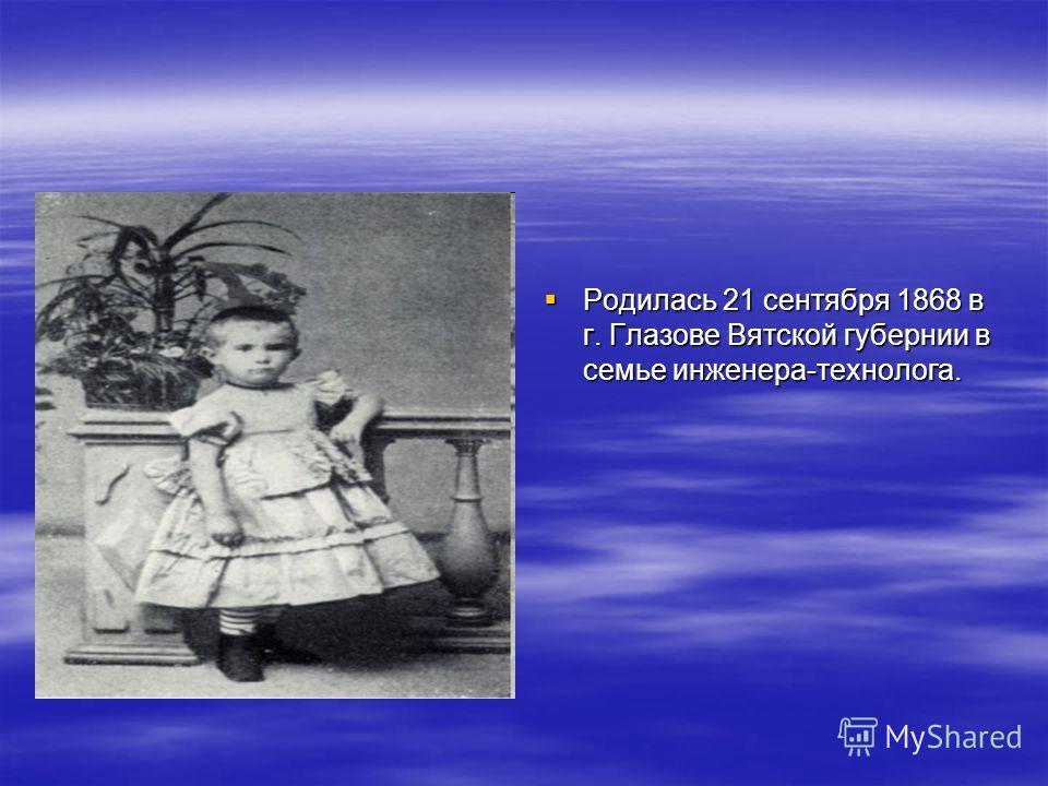 Родилась 21 сентября 1868 в г. Глазове Вятской губернии в семье инженера-технолога. Родилась 21 сентября 1868 в г. Глазове Вятской губернии в семье инженера-технолога.