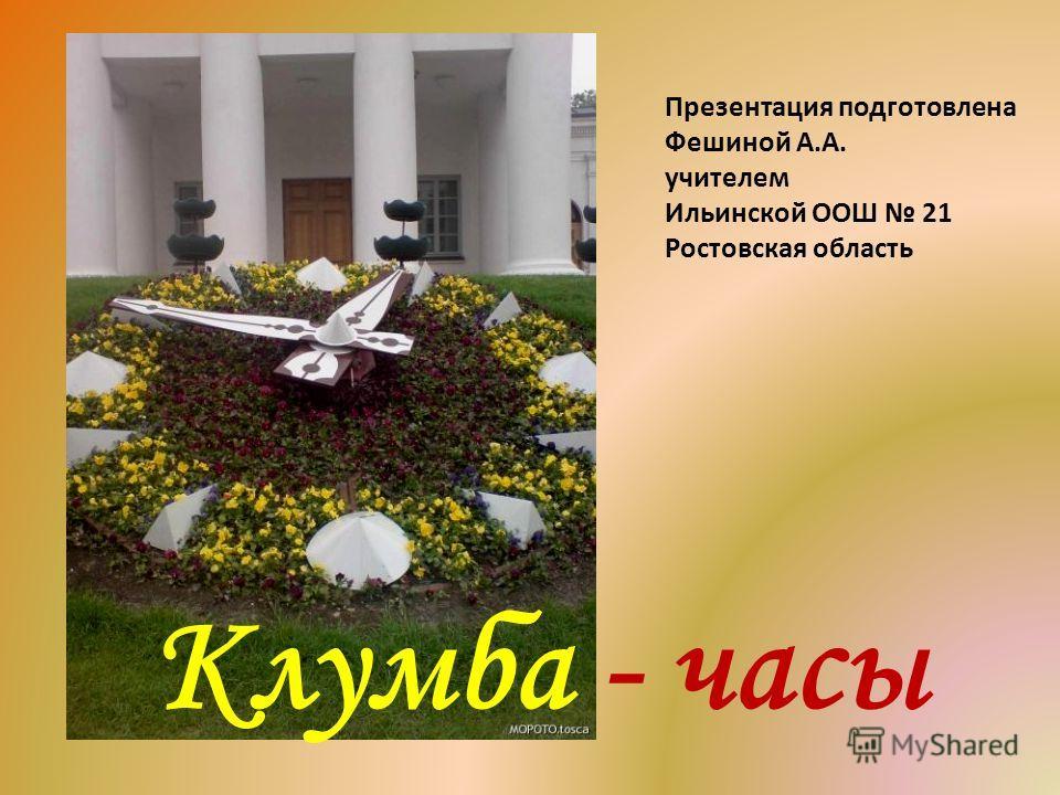 Клумба - часы Презентация подготовлена Фешиной А.А. учителем Ильинской ООШ 21 Ростовская область