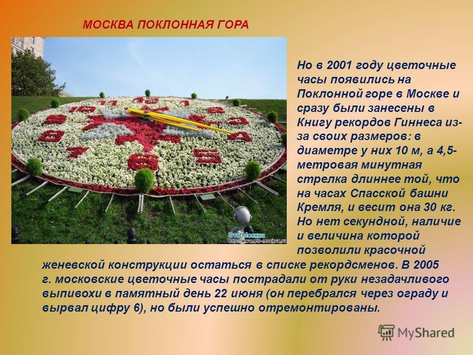 Но в 2001 году цветочные часы появились на Поклонной горе в Москве и сразу были занесены в Книгу рекордов Гиннеса из- за своих размеров: в диаметре у них 10 м, а 4,5- метровая минутная стрелка длиннее той, что на часах Спасской башни Кремля, и весит